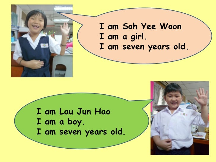 I am Soh Yee Woon I am a girl. I am seven years old. I am Lau Jun Hao I am a boy. I am seven years old.