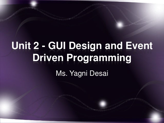 Unit 2 - GUI Design and Event Driven Programming Ms. Yagni Desai