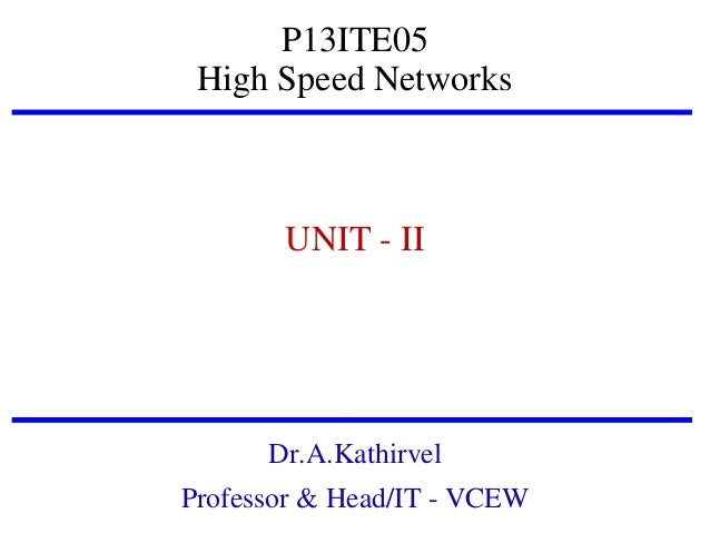 P13ITE05 High Speed Networks  UNIT - II  Dr.A.Kathirvel Professor & Head/IT - VCEW