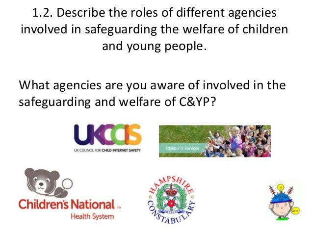 tda2 2 describe the roles of different agencies involve in safeguarding the welfare of children 11 can you identify relevant policies and procedures from your setting child protection and safeguarding policy they three procedures are biometric registration mobile phone procedures confidentiality 12 describe the roles of a minimum of 3 different agencies involved in safeguarding the welfare of children.