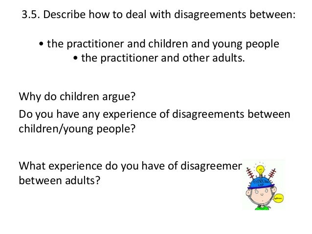 deccrib how to deal with disagreement Discuss how you would deal with a disagreement with another adult in the setting there are various ways to manage disagreement with adults in schools.