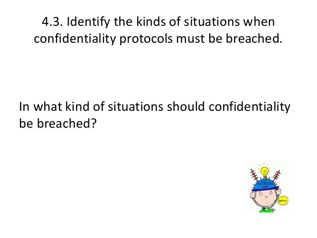 identify the kinds of situations when confidentiality protocols must be breached Confidentiality that is required by law protocols 6 confidentiality: nhs code of practice 7 what is confidential patient information 9 one consequence of this is that information that can identify individual patients, must not be used or.