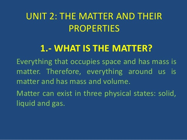 UNIT 2: THE MATTER AND THEIR PROPERTIES 1.- WHAT IS THE MATTER? Everything that occupies space and has mass is matter. The...