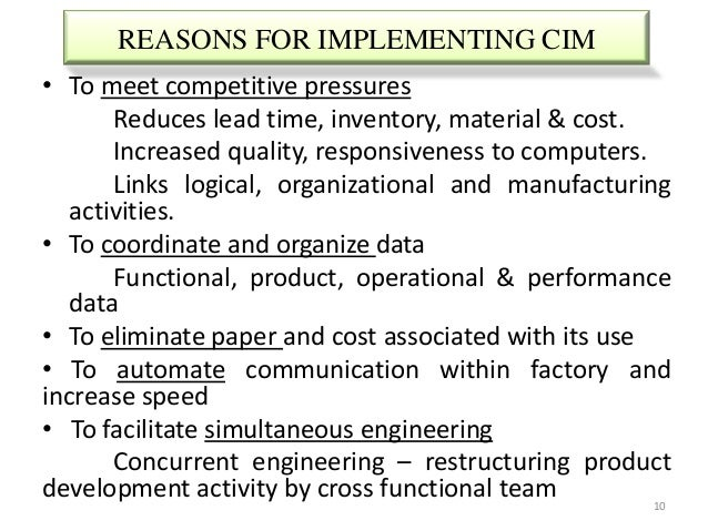 REASONS FOR IMPLEMENTING CIM• To meet competitive pressures       Reduces lead time, inventory, material & cost.       Inc...