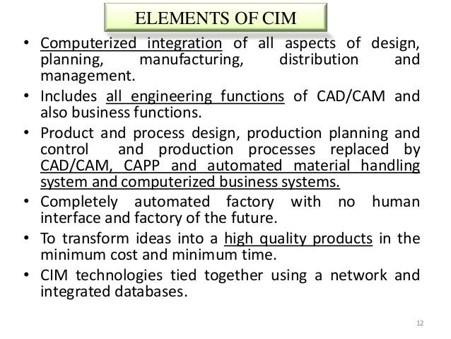 ELEMENTS OF CIM• Computerized integration of all aspects of design,  planning,      manufacturing,        distribution and...
