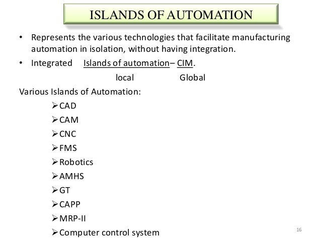 ISLANDS OF AUTOMATION• Represents the various technologies that facilitate manufacturing   automation in isolation, withou...