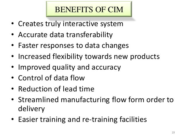 BENEFITS OF CIM• Creates truly interactive system• Accurate data transferability• Faster responses to data changes• Increa...