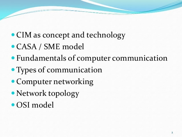  CIM as concept and technology CASA / SME model Fundamentals of computer communication Types of communication Compute...