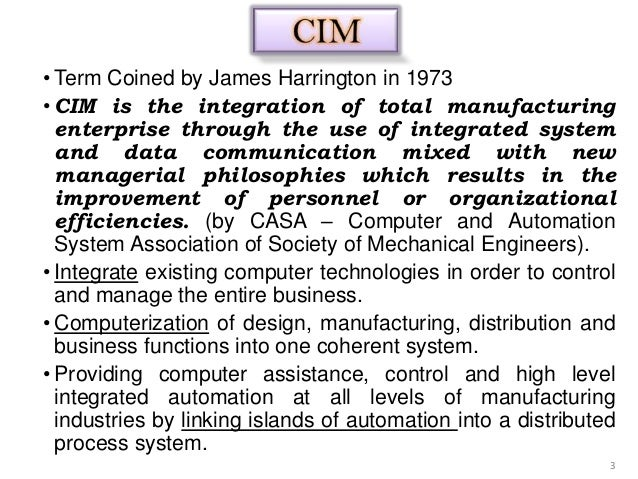 • Term Coined by James Harrington in 1973• CIM is the integration of total manufacturing  enterprise through the use of in...