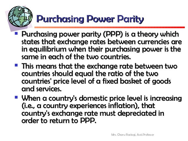 purchasing power parity theory Relative purchasing power parity further evolved from the concept of purchasing power parity basically it relates the concept of purchasing power parity with the concept of inflation it states that the inflation in one country over the inflation of the other country determines the exchange rate between these two countries.