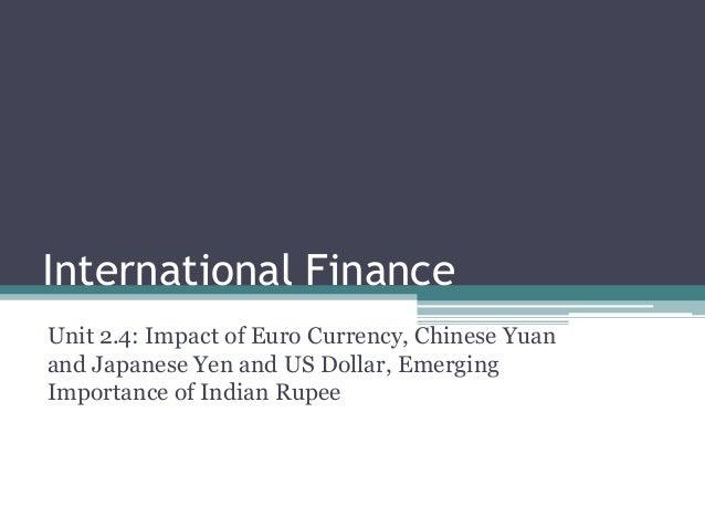 International FinanceUnit 2.4: Impact of Euro Currency, Chinese Yuanand Japanese Yen and US Dollar, EmergingImportance of ...
