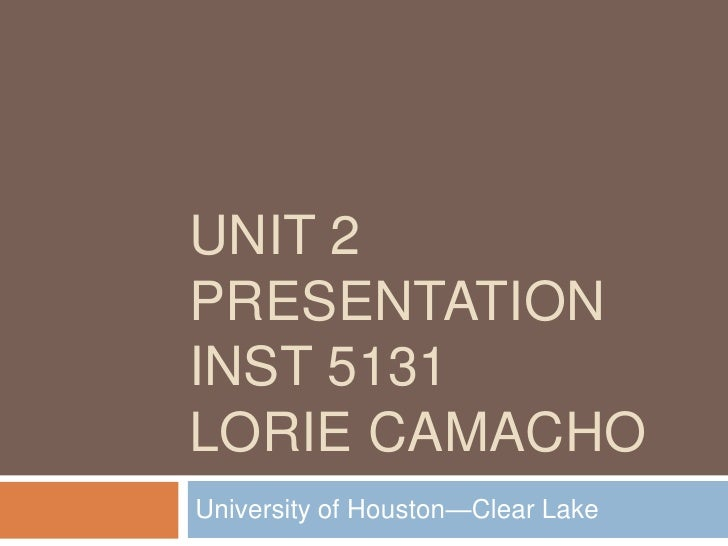 Unit 2 PresentationINST 5131Lorie Camacho<br />University of Houston—Clear Lake <br />