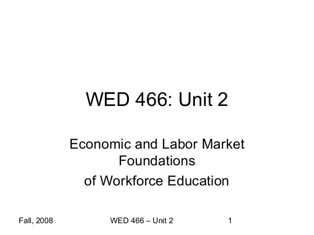 WED 466: Unit 2             Economic and Labor Market                    Foundations               of Workforce EducationF...