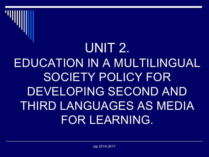 UNIT 2. EDUCATION IN A MULTILINGUAL SOCIETY POLICY FOR DEVELOPING SECOND AND THIRD LANGUAGES AS MEDIA FOR LEARNING.
