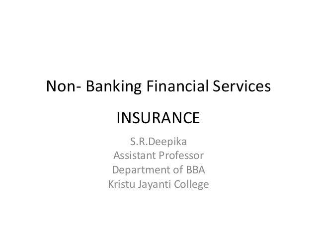 Non- Banking Financial Services INSURANCE S.R.Deepika Assistant Professor Department of BBA Kristu Jayanti College