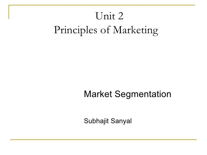 Unit 2 Principles of Marketing <ul><li>Market Segmentation </li></ul><ul><li>Subhajit Sanyal </li></ul>