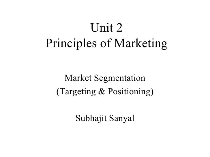 Unit 2 Principles of Marketing Market Segmentation (Targeting & Positioning) Subhajit Sanyal