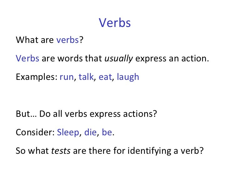 Verbs What are  verbs ?  Verbs  are words that  usually  express an action.  Examples:  run ,  talk ,  eat ,  laugh But… D...