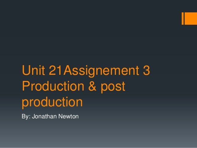 Unit 21Assignement 3 Production & post production By: Jonathan Newton