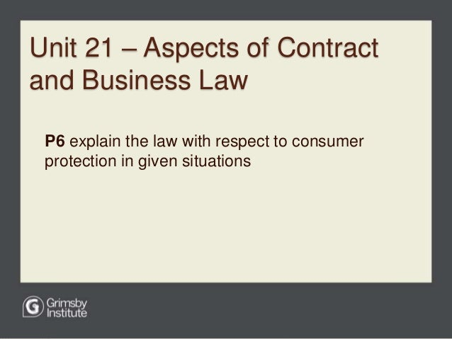 explain the law with respect to consumer protection in given situations p6 Learners will apply the law to business and consumer situations and consider the   p6 explain the law with respect to consumer protection in given situations.