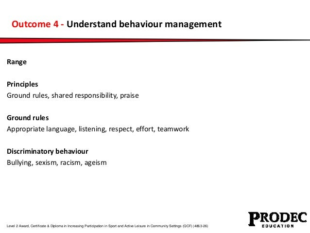 Outcome 4 - Understand behaviour management  Range  Principles  Ground rules, shared responsibility, praise  Ground rules ...