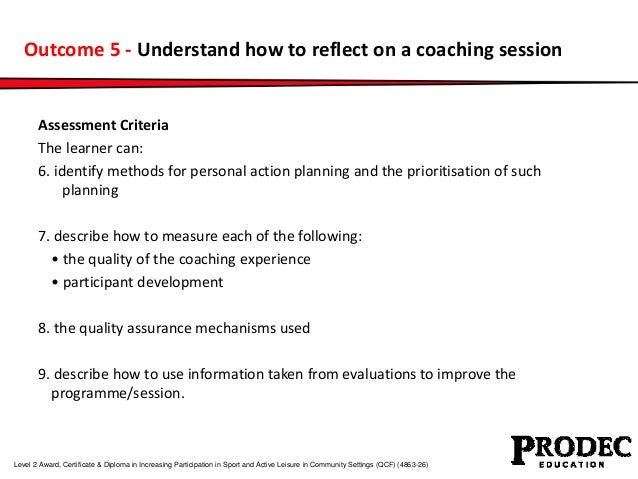 Outcome 5 - Understand how to reflect on a coaching session  Assessment Criteria  The learner can:  6. identify methods fo...
