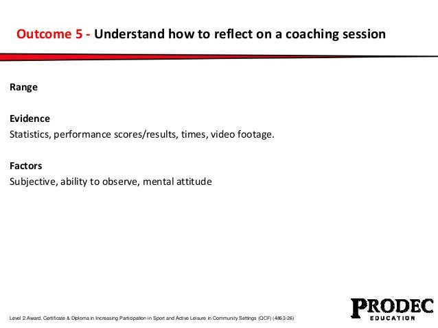 Outcome 5 - Understand how to reflect on a coaching session  Range  Evidence  Statistics, performance scores/results, time...