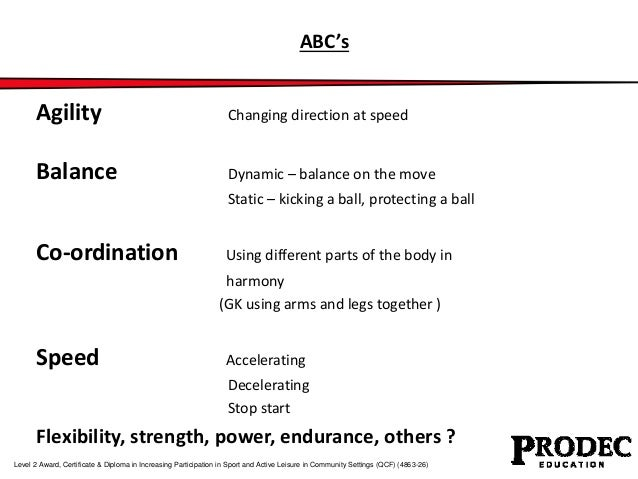 ABC's  Agility Changing direction at speed  Balance Dynamic – balance on the move  Static – kicking a ball, protecting a b...