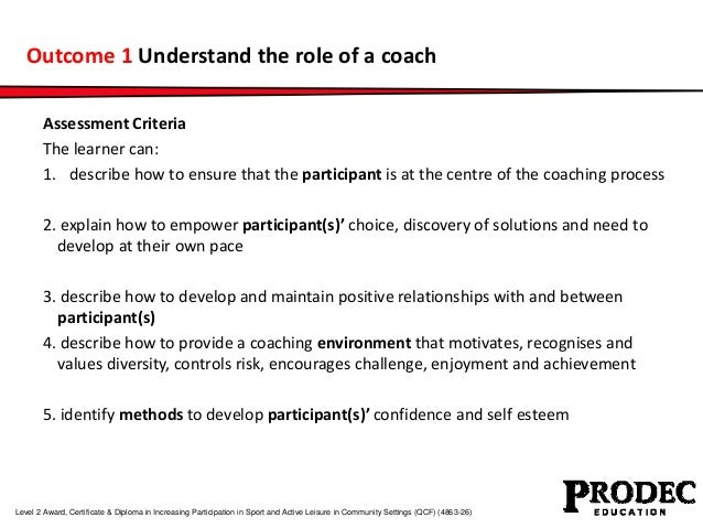 Outcome 1 Understand the role of a coach  Assessment Criteria  The learner can:  1. describe how to ensure that the partic...