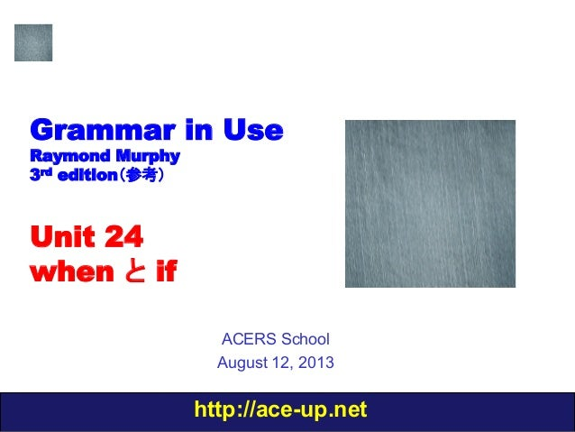http://ace-up.net Grammar in Use Raymond Murphy 3rd edition(参考) Unit 24 when と if ACERS School August 12, 2013