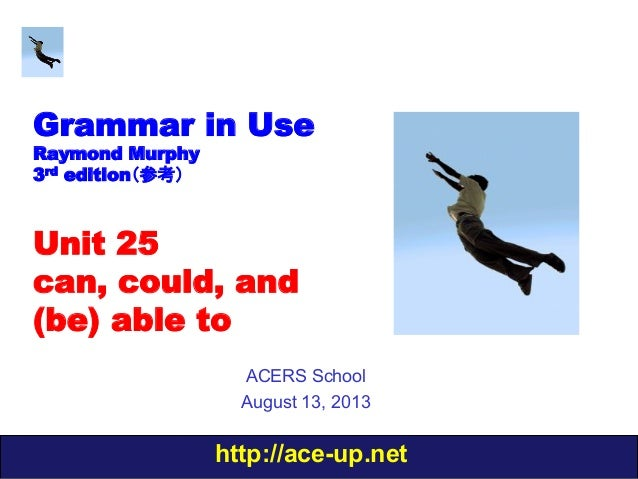 http://ace-up.net Grammar in Use Raymond Murphy 3rd edition(参考) Unit 25 can, could, and (be) able to ACERS School August 1...
