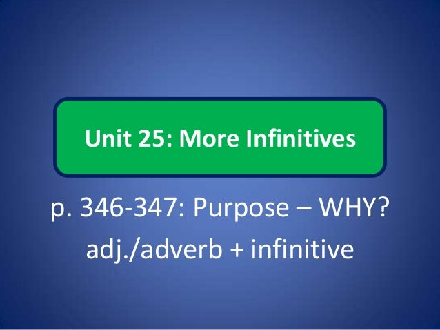 Unit 25: More Infinitives p. 346-347: Purpose – WHY? adj./adverb + infinitive
