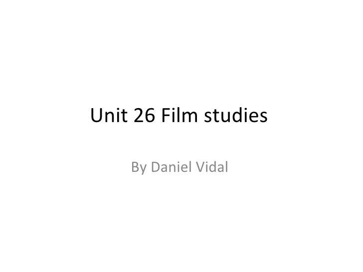 Unit 26 Film studies    By Daniel Vidal