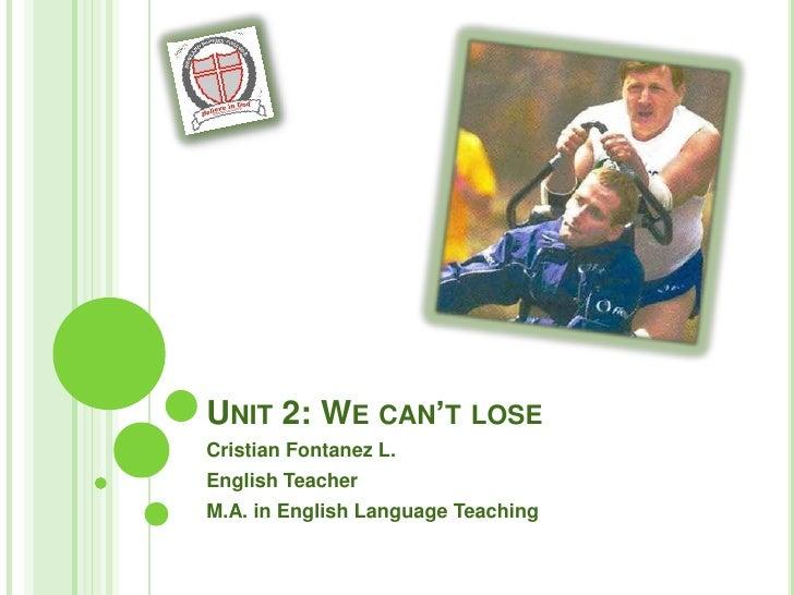 UNIT 2: WE CAN'T LOSE Cristian Fontanez L. English Teacher M.A. in English Language Teaching