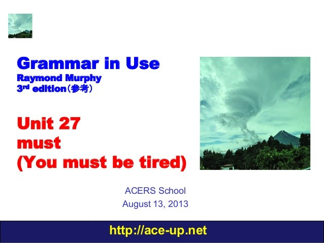 http://ace-up.net Grammar in Use Raymond Murphy 3rd edition(参考) Unit 27 must (You must be tired) ACERS School August 13, 2...