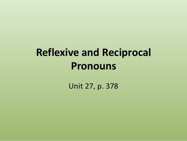 Reflexive and Reciprocal Pronouns Unit 27, p. 378