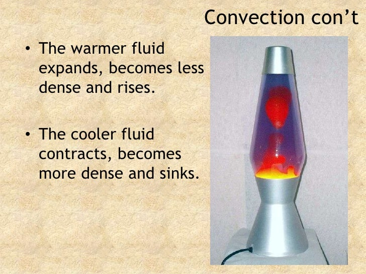 Convection con't<br />The warmer fluid expands, becomes less dense and rises.<br />The cooler fluid contracts, becomes mor...
