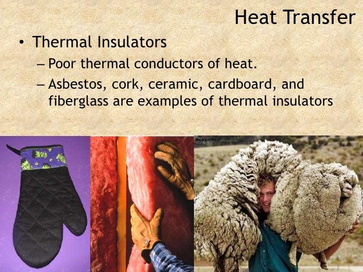 Heat Transfer<br />Thermal Insulators<br />Poor thermal conductors of heat.<br />Asbestos, cork, ceramic, cardboard, and f...