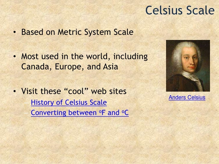 Celsius Scale<br />Based on Metric System Scale<br />Most used in the world, including Canada, Europe, and Asia<br />Visit...