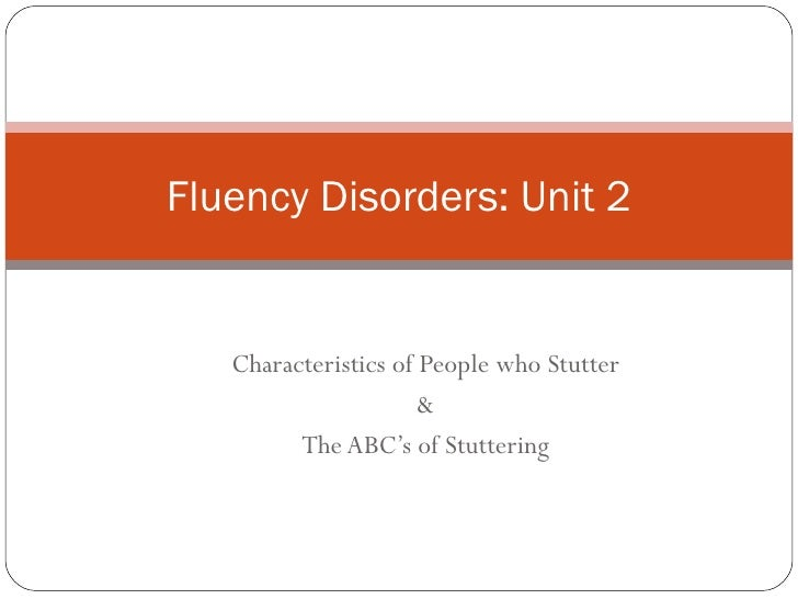 Fluency Disorders: Unit 2   Characteristics of People who Stutter                      &         The ABC's of Stuttering