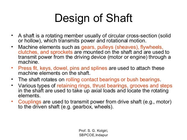Design of Shaft • A shaft is a rotating member usually of circular cross-section (solid or hollow), which transmits power ...