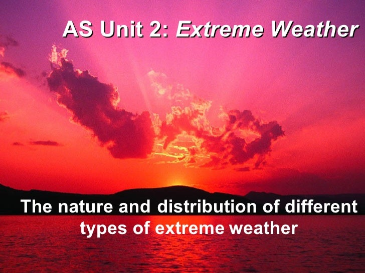 AS Unit 2:  Extreme Weather The nature and   distribution of different types of extreme   weather