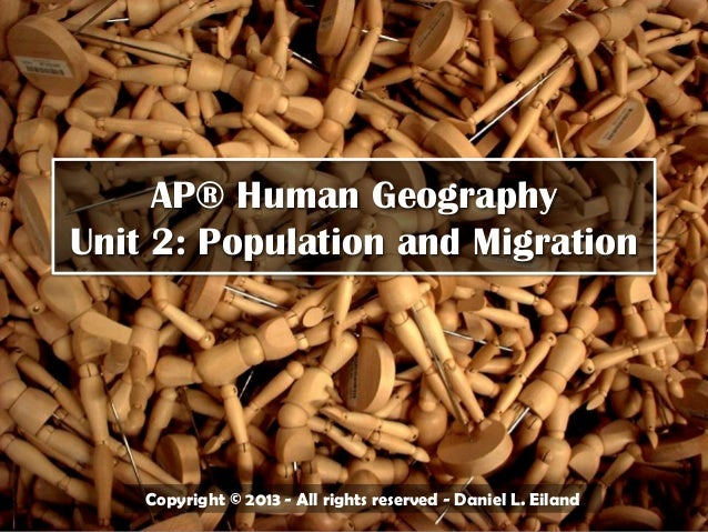AP® Human GeographyUnit 2: Population and MigrationCopyright © 2013 - All rights reserved - Daniel L. Eiland