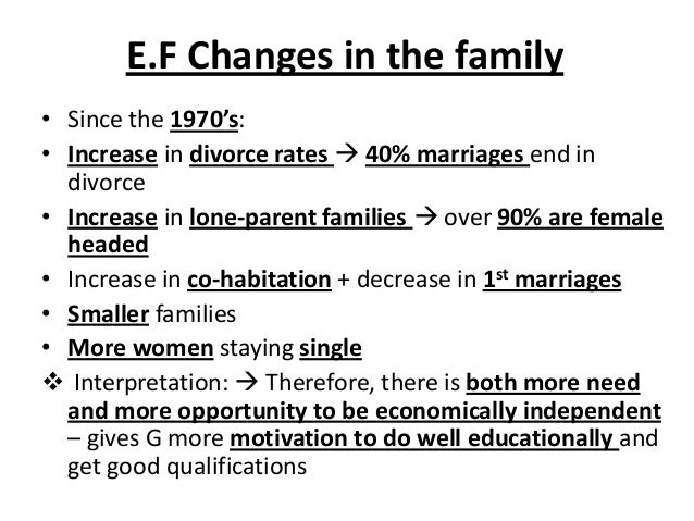 E.F Changes in the family • Since the 1970's: • Increase in divorce rates  40% marriages end in divorce • Increase in lon...