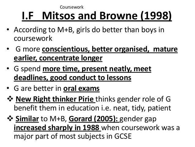 I.F Mitsos and Browne (1998) • According to M+B, girls do better than boys in coursework • G more conscientious, better or...
