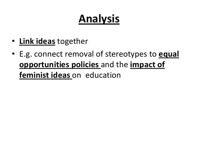 Analysis • Link ideas together • E.g. connect removal of stereotypes to equal opportunities policies and the impact of fem...