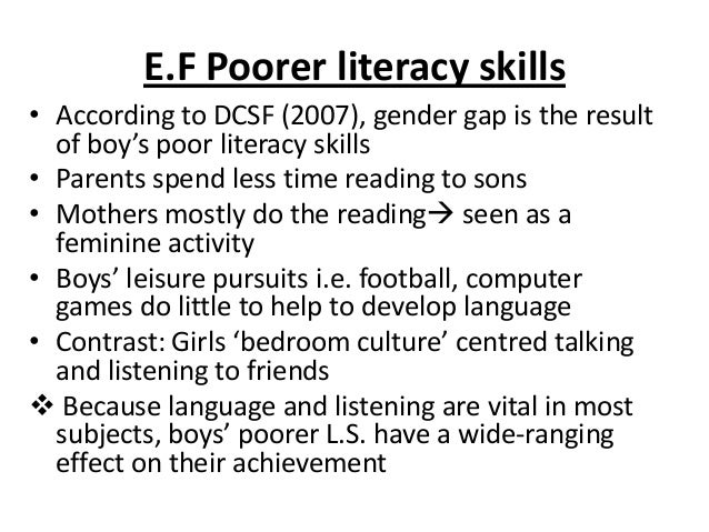 E.F Poorer literacy skills • According to DCSF (2007), gender gap is the result of boy's poor literacy skills • Parents sp...