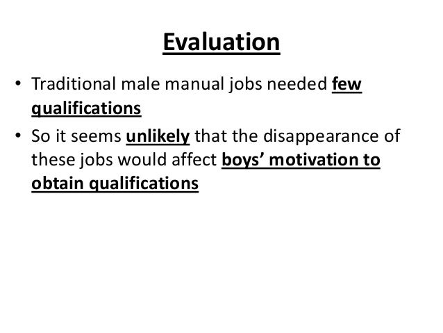 Evaluation • Traditional male manual jobs needed few qualifications • So it seems unlikely that the disappearance of these...