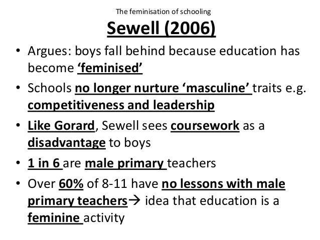 Sewell (2006) • Argues: boys fall behind because education has become 'feminised' • Schools no longer nurture 'masculine' ...