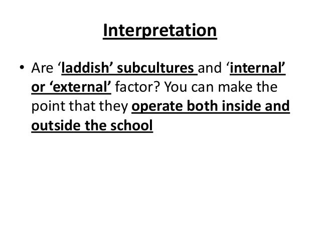 Interpretation • Are 'laddish' subcultures and 'internal' or 'external' factor? You can make the point that they operate b...